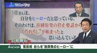 """菅さんは自分をヒーローだと思っている。そのわけは、浜岡原発の停止要請から""""菅おろし""""が始まったと思い込んでいるから"""